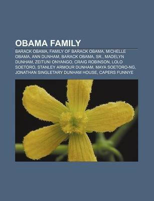 Obama Family - Barack Obama, Family of Barack Obama, Michelle Obama, Ann Dunham, Barack Obama, Sr., Madelyn Dunham, Zeituni...