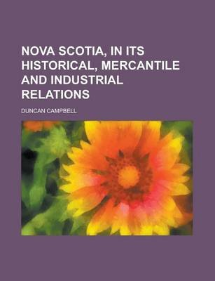 Nova Scotia, in Its Historical, Mercantile and Industrial Relations (Paperback): Duncan Campbell