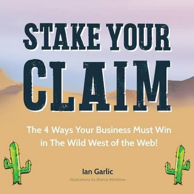 Stake Your Claim - The Four Ways Your Business Must Win in the Wild West of the Web (Paperback): Ian J Garlic