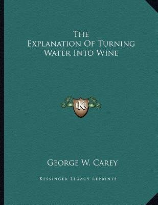 The Explanation of Turning Water Into Wine (Paperback): George W. Carey