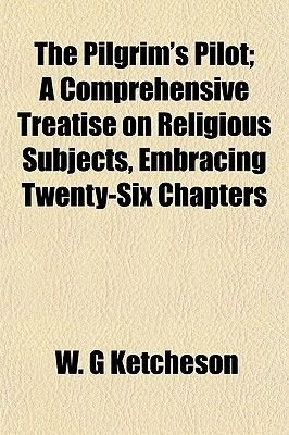 The Pilgrim's Pilot; A Comprehensive Treatise on Religious Subjects, Embracing Twenty-Six Chapters (Paperback): W. G....