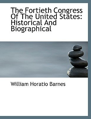 The Fortieth Congress of the United States - Historical and Biographical (Hardcover): William Horatio Barnes