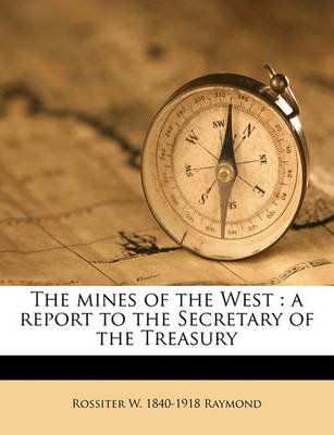 The Mines of the West - A Report to the Secretary of the Treasury (Paperback): Rossiter W. 1840 Raymond