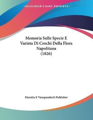 Memoria Sulle Specie E Varieta Di Crochi Della Flora Napolitana (1826) (French, Paperback): E Vanspandoch Publisher Marotta E...