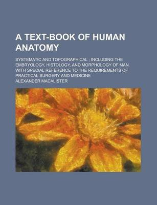 A Text-Book of Human Anatomy; Systematic and Topographical; Including the Embryology, Histology, and Morphology of Man. with...