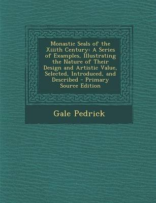 Monastic Seals of the XIIIth Century - A Series of Examples, Illustrating the Nature of Their Design and Artistic Value,...