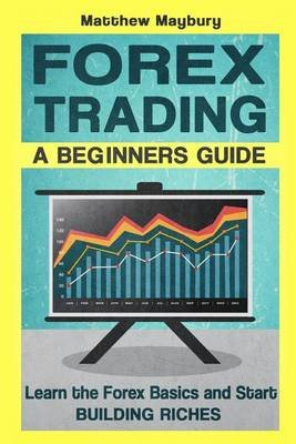 Forex - A Beginner's Guide to Forex Trading - Learn the Forex Basics and Start Building Riches (Paperback): Matthew Maybury