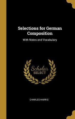 Selections for German Composition - With Notes and Vocabulary (Hardcover): Charles Harris