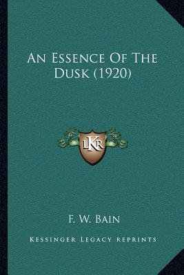 An Essence of the Dusk (1920) (Paperback): F.W. Bain