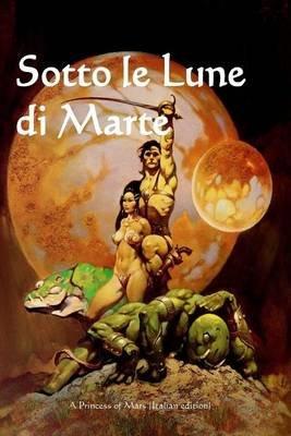 Sotto Le Lune Di Marte - A Princess of Mars (Italian Edition) (Italian, Paperback): Edgar Rice Burroughs