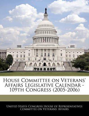 House Committee on Veterans' Affairs Legislative Calendar - 109th Congress (2005-2006) (Paperback): United States Congress...