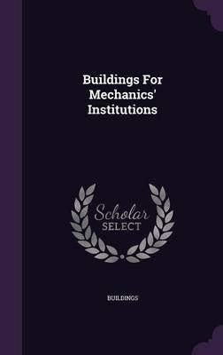 Buildings for Mechanics' Institutions (Hardcover): Buildings