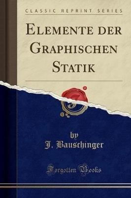 Elemente Der Graphischen Statik (Classic Reprint) (German, Paperback): J. Bauschinger