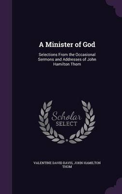 A Minister of God - Selections from the Occasional Sermons and Addresses of John Hamilton Thom (Hardcover): Valentine David...