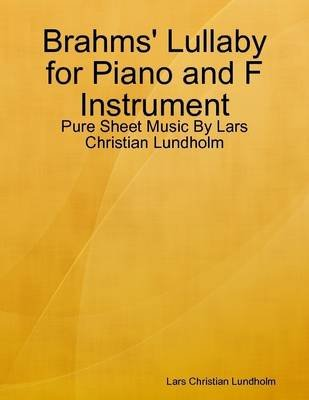 Brahms' Lullaby for Piano and F Instrument - Pure Sheet Music by Lars Christian Lundholm (Electronic book text): Lars...