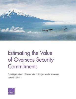 Estimating the Value of Overseas Security Commitments (Paperback): Daniel Egel, Adam R Grissom, John P Godges, Jennifer...