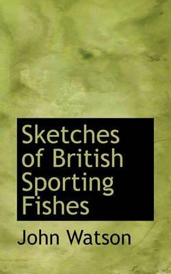 Sketches of British Sporting Fishes (Paperback): John Watson