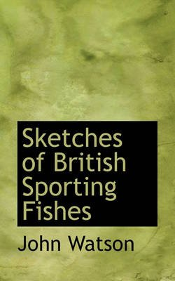 Sketches of British Sporting Fishes (Paperback): John Watson