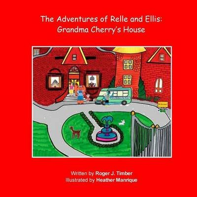 The Adventures of Relle and Ellis - Grandma Cherry's House (Paperback): Roger J Timber