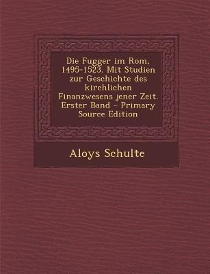 Die Fugger Im ROM, 1495-1523. Mit Studien Zur Geschichte Des Kirchlichen Finanzwesens Jener Zeit. Erster Band - Primary Source...