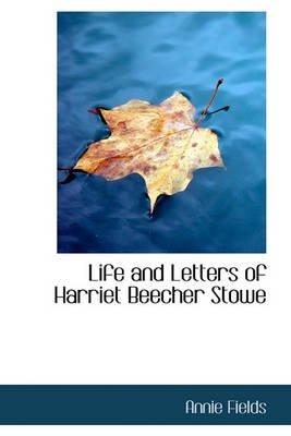 Life and Letters of Harriet Beecher Stowe (Paperback): Annie Fields
