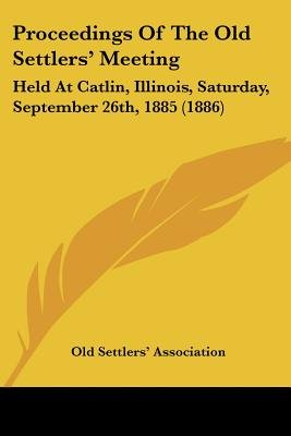 Proceedings of the Old Settlers' Meeting - Held at Catlin, Illinois, Saturday, September 26th, 1885 (1886) (Paperback):...