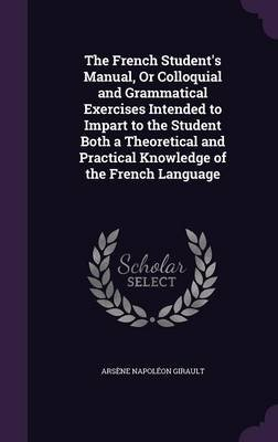 The French Student's Manual, or Colloquial and Grammatical Exercises Intended to Impart to the Student Both a Theoretical...
