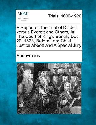 A Report of the Trial of Kinder Versus Everett and Others, in the Court of King's Bench, Dec. 20, 1823, Before Lord Chief...