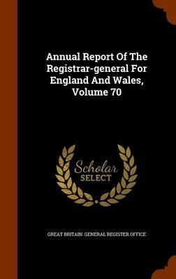 Annual Report of the Registrar-General for England and Wales, Volume 70 (Hardcover): Great Britain General Register Office