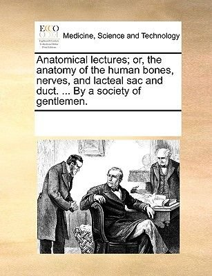 Anatomical Lectures; Or, the Anatomy of the Human Bones, Nerves, and Lacteal Sac and Duct. ... by a Society of Gentlemen...