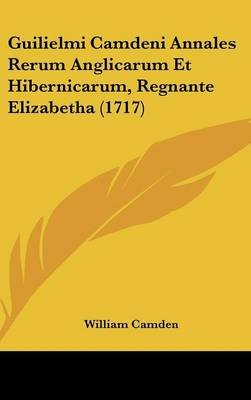 Guilielmi Camdeni Annales Rerum Anglicarum Et Hibernicarum, Regnante Elizabetha (1717) (English, Latin, Hardcover): William...