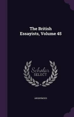 The British Essayists, Volume 45 (Hardcover): Anonymous