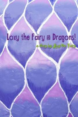 Loxy the Fairy and Dragons! (Paperback): Leanne Pyle, Adam Pyle