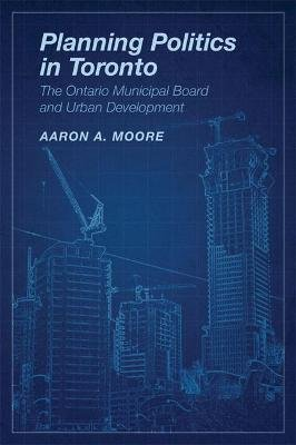 Planning Politics in Toronto - The Ontario Municipal Board and Urban Development (Hardcover, New): Aaron Alexander Moore