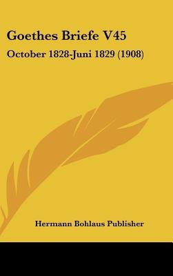 Goethes Briefe V45 - October 1828-Juni 1829 (1908) (English, German, Hardcover): Bohlaus Publisher Hermann Bohlaus Publisher,...