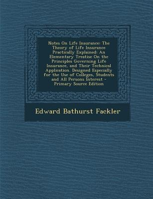 Notes on Life Insurance - The Theory of Life Insurance Practically Explained: An Elementary Treatise on the Principles...