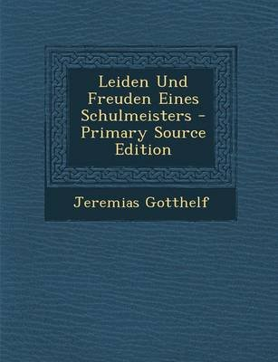 Leiden Und Freuden Eines Schulmeisters - Primary Source Edition (German, Paperback): Jeremias Gotthelf