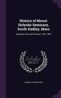 History of Mount Holyoke Seminary, South Hadley, Mass - During Its First Half Century, 1837-1887 (Hardcover): Sarah D. Locke...