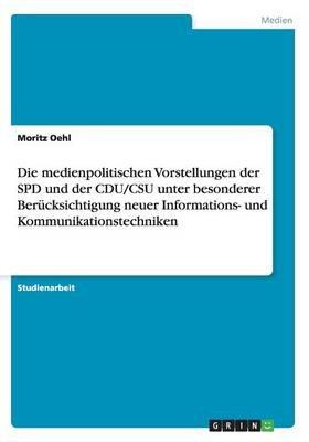 Die Medienpolitischen Vorstellungen Der SPD Und Der Cdu/CSU Unter Besonderer Berucksichtigung Neuer Informations- Und...