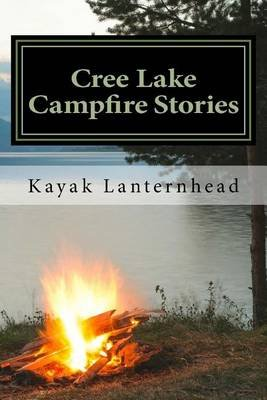 Cree Lake Campfire Stories - Horrifying Fables for Your Next Camping Trip (Paperback): Kayak Lanternhead
