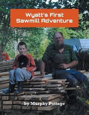 Wyatt's First Sawmill Adventure (Paperback): Murphy Pottage