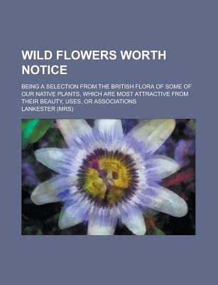 Wild Flowers Worth Notice; Being a Selection from the British Flora of Some of Our Native Plants, Which Are Most Attractive...