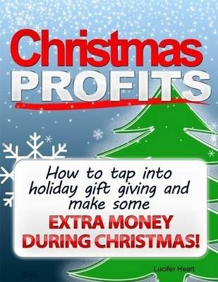 Christmas Profits - How to Tap Into Holiday Gift Giving and Make Some Extra Income During Christmas (Electronic book text):...