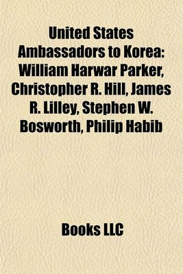 United States Ambassadors to Korea - William Harwar Parker, Christopher R. Hill, James R. Lilley, Stephen W. Bosworth, Philip...