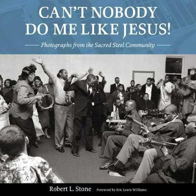 Can't Nobody Do Me Like Jesus! - Photographs from the Sacred Steel Community (Hardcover): Robert L Stone