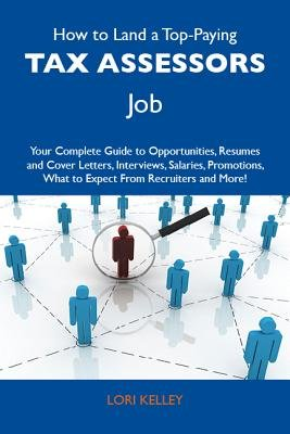 How to Land a Top-Paying Tax Assessors Job: Your Complete Guide to Opportunities, Resumes and Cover Letters, Interviews,...