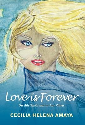 Love is Forever: On This Earth and in Any Other (Hardcover): Cecilia Helena Amaya