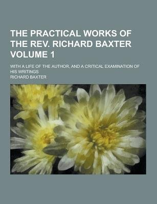 The Practical Works of the REV. Richard Baxter; With a Life of the Author, and a Critical Examination of His Writings Volume 1...