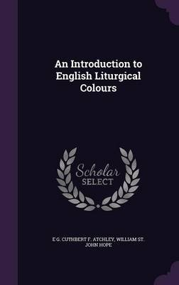 An Introduction to English Liturgical Colours (Hardcover): E. G. Cuthbert F. Atchley, William St John Hope