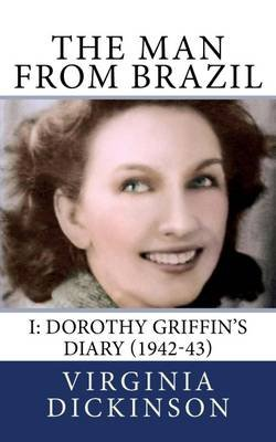 The Man From Brazil - Volume I: Dorothy Griffin's Diary (1942-43) (Electronic book text): Virginia Dickinson